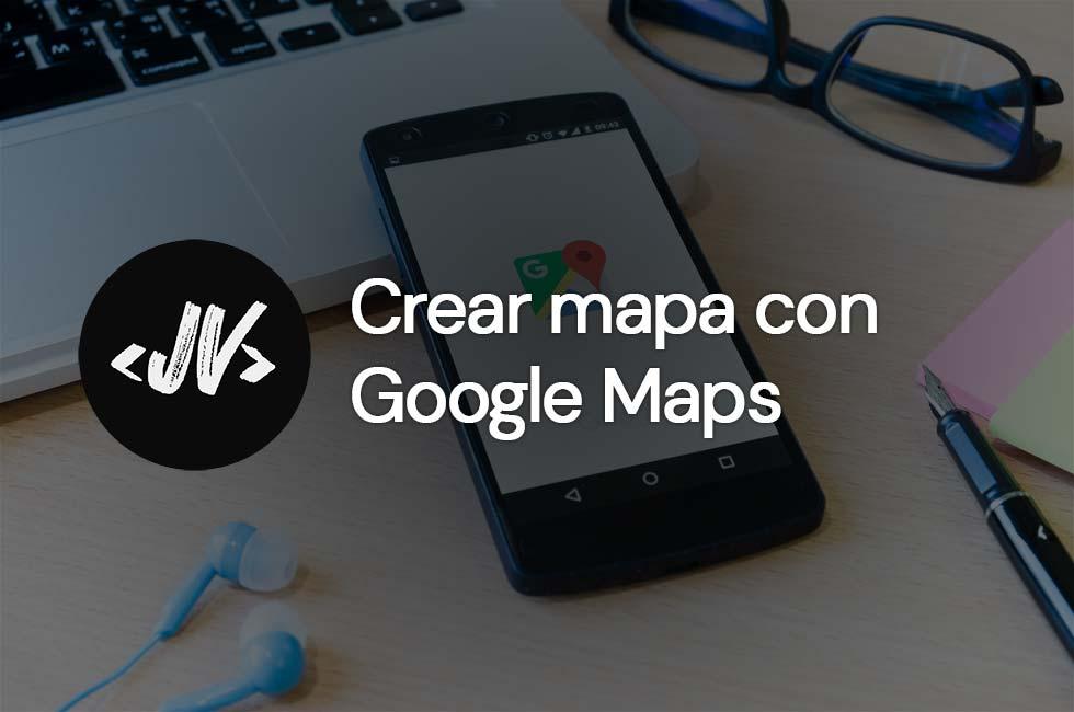Crear mapa con Google Maps