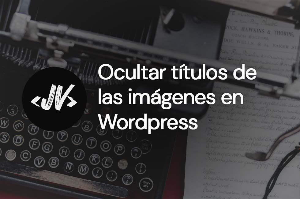 Cómo ocultar títulos en imágenes en Wordpress